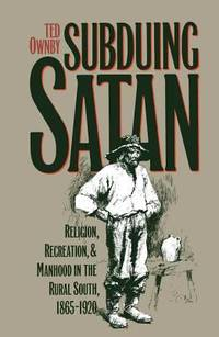 Subduing Satan : Religion  Recreation  and Manhood in the Rural South  1865 1920