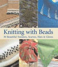 Knitting with Beads : 30 Beautiful Sweaters, Scarves, Hats and Gloves