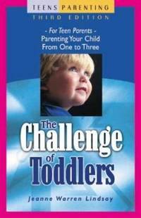 The Challenge of Toddlers : For Teen Parents   Parenting Your Child from One to Three