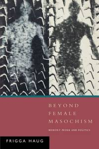 Beyond Female Masochism: Memory-Work and Politics (Questions for feminism)