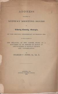 Address Delivered at Midway Meeting House in Liberty County, Georgia, On The Second Wednesday in March 1889, on the Occasion of The Relaying of the Corner Stone of A Monument to be Erected in Honor of the Founders of Midway Church and Congregation