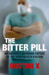 The Bitter Pill: An Insider's Shocking Expose of the Irish Health System