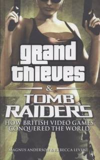 Grand Thieves & Tomb Raiders: How British Video Games Conquered the World