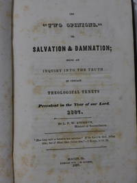 The Two Opinions or Salvation & Damnation; Being an Inquiry into the Truth of Certain Theological...