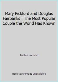 Mary Pickford and Douglas Fairbanks : The Most Popular Couple the World Has Known