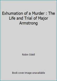 Exhumation of a Murder : The Life and Trial of Major Armstrong