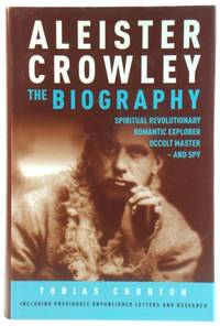 Aleister Crowley: The Biography: Spiritual Revolutionary, Romantic Explorer, Occult Master - and Spy