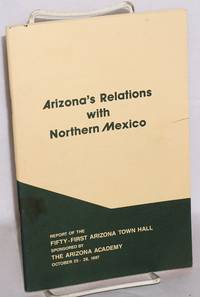 Arizona's relations with Northern Mexico; report of the fifty-first Arizona Town Hall sponsored by the Arizona Academy October 25-28, 1987