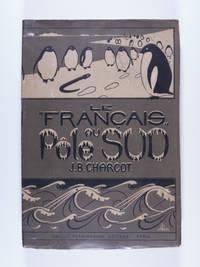 """Journal de l'Expedition Antarctique Francaise, 1903-1905: Le Francais au Pole Sud. The Journal of the French Antarctic Expedition, 1903-1905: The """"Francis"""" Toward the South Pole."""