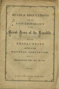 RULES & REGULATIONS FOR THE GOVERNMENT OF THE GRAND ARMY OF THE REPUBLIC, and the Resolutions Adopted at the National Convention, Held at Indianapolis, Ind., Nov. 20, 1866