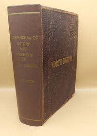 Compendium of History and Biography of North Dakota. Containing a History of North Dakota Embracing an Account of Early Explorations, Early Settlement, Indian Occupancy, Indian History and Traditions, Territorial and State Organization; A Review of the Political History; And a Concise History of the Growth and Development of the State