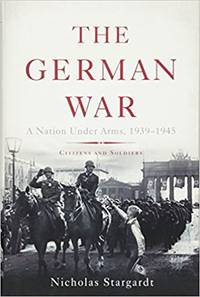 The German War, A Nation Under Arms, 1939-1945