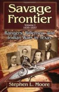 Savage Frontier Volume I: Rangers, Riflemen, and Indian Wars in Texas, 1835-1837