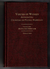 Voices of Women Approbating Celestial or Plural Marriage Volume One: My Sacred Heritage
