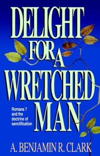 Delight for a Wretched Man: Romans 7 and the Doctrine of Sanctification