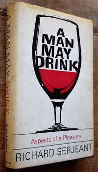 A MAN MAY DRINK Aspects Of A Pleasure by Richard Serjeant - 1st Edition  - 1964 - from Journobooks (SKU: 003789)