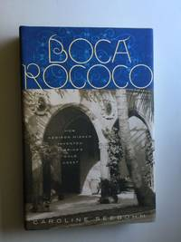 Boca Rococo How Addison Mizner Invented Florida's Gold Coast  Clarkson Potter, New York 2001