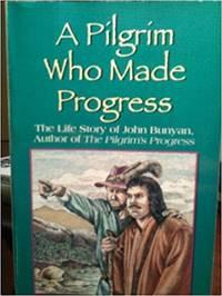A Pilgrim Who Made Progress The Life Story of John Bunyan