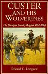 image of Custer and His Wolverines : The Michigan Cavalry, 1861-1865