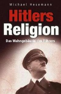 HITLERS RELIGION : DIE FATALE HEILSLEHRE DES NATIONALSOZIALISMUS.