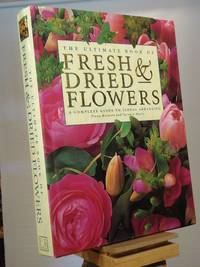 The Ultimate Book of Fresh & Dried Flowers: A Complete Guide to Floral Arranging