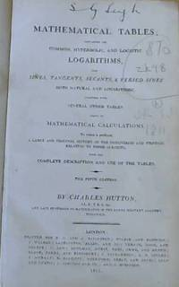 image of Mathematical Tables; containing the Common, Hyperbolic and Logistic Logarithms, also Sines, Tangents, Secants & Versed Sines both Natural and Logarithmic. Together with Several other Tables Useful in Mathematical Calculations to which is Prefixed a Large and Original History of the Discoveries and Writings Relating to those Subjects with the Complete Description and use of the Tables