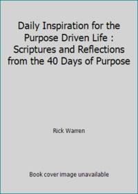 Daily Inspiration for the Purpose Driven Life : Scriptures and Reflections from the 40 Days of Purpose by Rick Warren - 2015