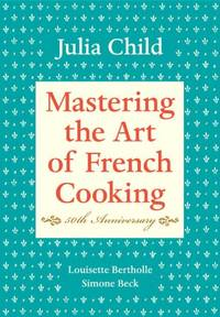 Mastering the Art of French Cooking, Volume I: 50th Anniversary Edition: A Cookbook: Vol 1 by Beck, Simone