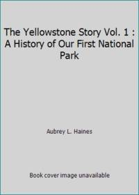 The Yellowstone Story Vol. 1 : A History of Our First National Park