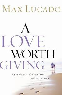 A Love Worth Giving : Living in the Overflow of God's Love by Max Lucado - Hardcover - 2002 - from ThriftBooks and Biblio.com