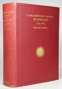 A Parliamentary History of the Ancient Borough of Horsham, 1295-1885, with some Account of every...