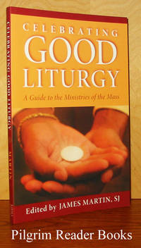 Celebrating Good Liturgy: A Guide to the Ministries of the Mass