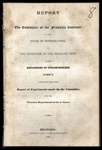 [drop-title] Report of the Committee of the Franklin Institute of the state of Pennsylvania, for the promotion of the mechanic arts, on the explosions of steam-boilers. Part I. Containing the first report of experiments made by the Committee, for the Treasury Department of the U. States.