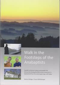 Walk in the Footsteps of the Anabaptists: A guide to discover places and people that formed the Anabaptist/Mennonite movement in Switzerland from the early begi