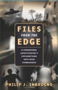 Files from the Edge: A Paranormal Investigator's Explorations into High Strangeness by Philip J. Imbrogno - 2010-03-04