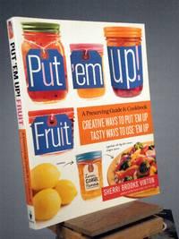 Put 'em Up! Fruit: A Preserving Guide & Cookbook: Creative Ways to Put 'em Up, Tasty Ways to Use 'em Up