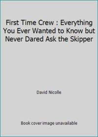 First Time Crew : Everything You Ever Wanted to Know but Never Dared Ask the Skipper