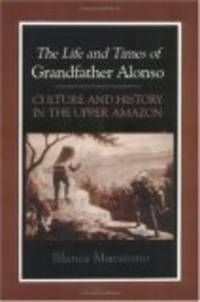 The Life and Times of Grandfather Alonso: Culture and History in the Upper Amazon