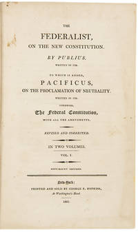 The Federalist, on the New Constitution. by Publius. Written in 1788. To which is added, Pacificus, on the Proclamation of Neutrality. Written in 1793. likewise, the Federal Constitution, with all the Amendments