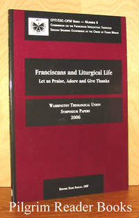Franciscans and Liturgical LIfe: Let Us Praise, Adore and Give Thanks.  Washington Theological Union Symposium Papers 2006