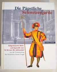 DIE PAPSTLICHE SCHWEIZERGARDE, ZEITGENOISSISCHE STICHE UND AQUARELLE VOM 16. BIS ZUM 20. JAHRHUNDERT AUS DER PRIVATSAMMLUNG DES HAUPTMANNS ROMAN FRINGELI by  Robert  Claudio; & Walpen - First Edition - 2006 - from Old Authors Bookshop (SKU: 174556)
