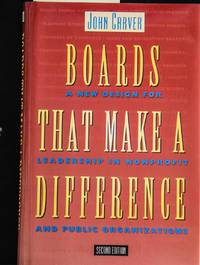 Boards That Make a Difference: A New Design for Leadership in Nonprofit and Public Organizations J B Carver Board Governance Series