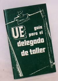 UE Gua para el Delegado de Taller (shop steward).  Como: Resolver Agravios, Enforzzar el Contrato, Construir la Union