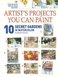 Artist's Projects You Can Paint: 10 Secret Gardens in Watercolor