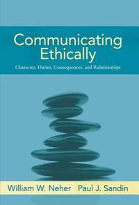 Communicating Ethically : Character, Duties, Consequences, and Relationships
