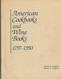 image of AMERICAN COOKBOOKS AND WINE BOOKS 1797 - 1950: Being An Exhibition from the Collections of, and with historical notes by, Janice Bluestein Longone and Daniel T. Longone, Described in Text and by Example, for the first time, the Evolution of American Cookery and Wine Literature from the earliest days of the Republic....