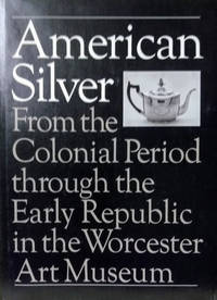 American Silver:  From the Colonial Period through the Early Republic in  the Worcester Art Museum