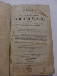Elements and Rudiments of Latin and English Grammar; Designed to Facilitate the Study of Both...