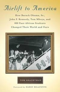 Airlift to America : How Barack Obama  Sr.   John F. Kennedy  Tom Mboya  and 800 East African Students Changed Their World and Ours