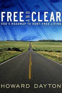 Free and Clear: God's Roadmap to Debt-Free Living by Howard Dayton